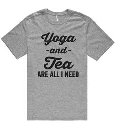 Yoga -and- Tea are all i need t shirt