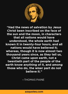 Had the news of salvation by Jesus Christ been inscribed on the face of the sun and the moon, in characters that all nations would have understood, the whole earth had known it in twenty-four hours, and all nations would have believed it; whereas, though it is now almost two thousand years since, as they tell us, Christ came upon earth, not a twentieth part of the people of the earth know anything of it, and among those who do, the wiser part do not believe it.