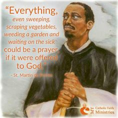 """Quote of the Day – November 3 EVERYTHING, even sweeping, scraping vegetables, weeding a garden and waiting on the sick, could be a prayer if it were offered to God."""" ~~~~~ St Martin de Porres ~~~~~ (Saint of the Catholic Quotes, Catholic Prayers, Catholic Saints, Religious Quotes, Roman Catholic, Catholic Art, Holy Mary, Catholic Gentleman, Les Religions"""