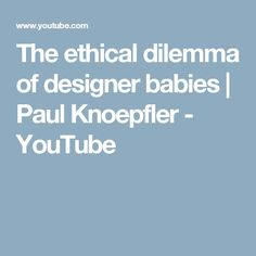 The ethical dilemma of designer babies | Paul Knoepfler - YouTube