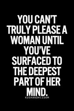 You can't truly please a woman until you've surfaced to the deepest part of her mind.