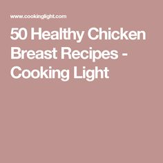 50 Healthy Chicken Breast Recipes - Cooking Light