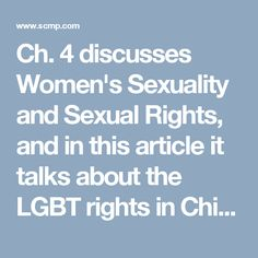 Ch. 4 discusses Women's Sexuality and Sexual Rights, and in this article, it talks about the LGBT rights in China. There was a study at one of the local university's in Honk Kong that conducted survey's among people and their opinions about the rights of LGBT communities that live in China. While the majority of the people said they were fine with it, there have been no laws that have passed for LGBT people having to do with their emergency medical situations and burials for their spouses.