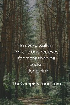 In every walk in Nature one recieves far more than he seeks. - John Muir www.thecampingzone.com