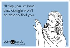 I'll slap you so hard that Google won't be able to find you.
