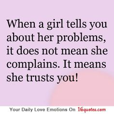 When a girl tells you about her problems, it does not mean she complains. It means she trusts you.