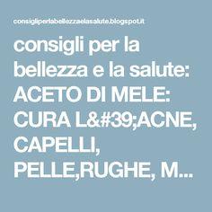 consigli per la bellezza e la salute: ACETO DI MELE: CURA L'ACNE, CAPELLI, PELLE,RUGHE, MACCHIE BRUNE, ECC., ECC....