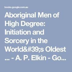 Aboriginal Men of High Degree: Initiation and Sorcery in the World's Oldest ... - A. P. Elkin - Google Books Aboriginal Man, Australia, World, Google, Books, Men, Libros, Book, Guys