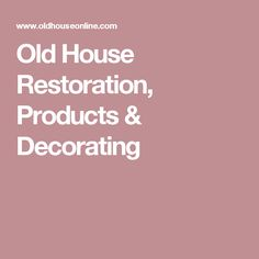 Old House Restoration, Products & Decorating