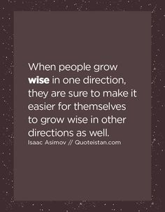 When people grow wise in one direction, they are sure to make it easier for themselves to grow wise in other directions as well.