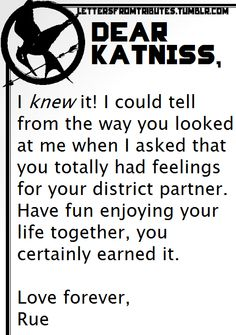 [[Dear Katniss,  I knew it! I could tell from the way you looked at me when I asked that you totally had feelings for your district partner. Have fun enjoying your life together, you certainly earned it.  Love forever,  Rue]]