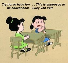 Try not to have fun. . .  This is supposed to be educational. - Lucy Van Pelt