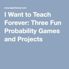 I Want to Teach Forever: Three Fun Probability Games and Projects