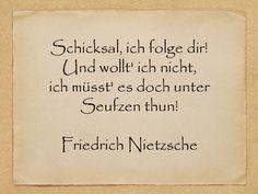 Schicksal, ich folge dir! Und wollt' ich nicht, ich müsst' es doch unter Seufzen thun!  Friedrich Nietzsche  http://zumgeburtstag.org/geburtstagssprueche/schicksal-ich-folge-dir/