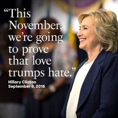 This November we are going to prove love trumps hate. ~Hillary Clinton