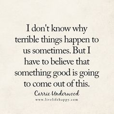 I don't know why terrible things happen to us sometimes. But I have to believe that something good is going to come out of this. - Carrie Underwood, livelifehappy.com