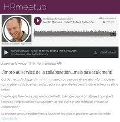 Hrmeetup. New Podcast available (FR: 24'07 Min.): http://hrmeetup.org/thepodcastfactory-martin-mahaux-fr At the end of this podcast (at 19'10) you will find our 3 HR questions!  Topic: L'impro au service de la collaboration...mais pas seulement! On the Mic: Martin Mahaux Our sponsor: The Podcast Factory; transforma bxl & Le Plaza Brussels  Presentation of our project: http://hrmeetup.org/flyer-presentation  Our next publication should be 10/11 (FR: Pierre-Yves Hittelet)