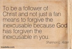 To be a follower of Christ and not just a fan means to forgive the inexcusable because God has forgiven the inexcusable in you. quote by Shannon L Alder