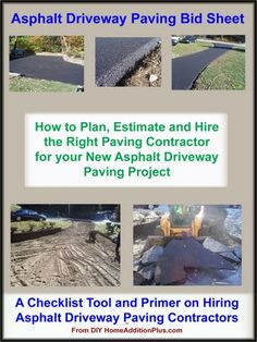 Here is an Asphalt Driveway Paving Bid Sheet for helping homeowners hire the right paving contractor. It also helps a homeowner plan and estimate costs for the entire paving project.  See more home improvement projects and/or get help on your home improvement projects at my website www.HomeAdditionPlus.com. Thanks!