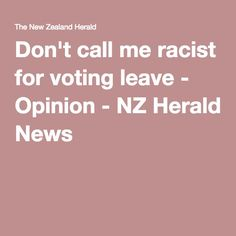 Don't call me racist for voting leave - the argument of a Kiwi on a 2-year visa!! Agggh! Opinion - NZ Herald News