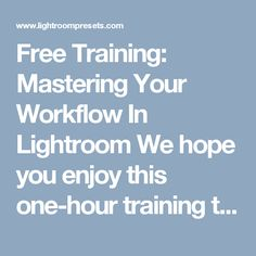 Free Training: Mastering Your Workflow In Lightroom We hope you enjoy this one-hour training that will illustrate how to make an efficient and effective workflow in Lightroom. With one small group of images we will: