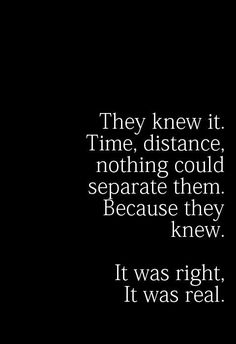 They knew it. Time, distance, nothing could separate them. Because they knew. it was right, it was real.