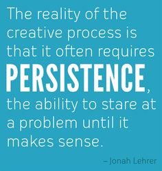 The creative process requires persistence!