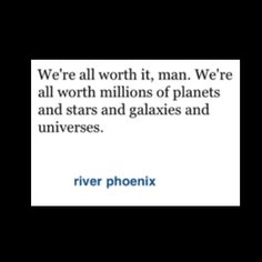 River Phoenix quote. We're all worth it