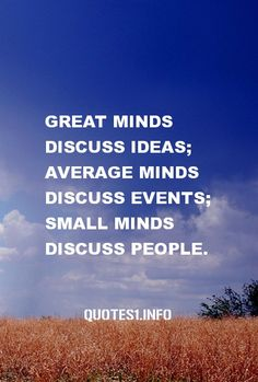 30 Inspirational Quotes Great minds discuss ideas; average minds discuss events; small minds discuss people.