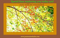 Enjoy the day, put a spark back in your life--This is your time!  www.joanmariewhelan.com