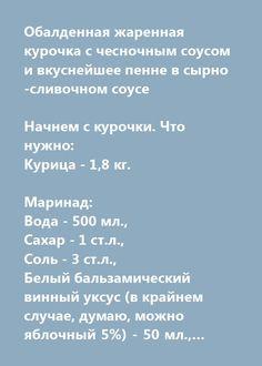 Еще больше рецептов здесь https://plus.google.com/116534260894270112373/posts  Обалденная жаренная курочка с чесночным соусом и вкуснейшее пенне в сырно-сливочном соусе  Начнем с курочки. Что нужно: Курица - 1,8 кг.  Маринад: Вода - 500 мл., Сахар - 1 ст.л., Соль - 3 ст.л., Белый бальзамический винный уксус (в крайнем случае, думаю, можно яблочный 5%) - 50 мл., Лавровый лист - 4-5 шт., Черный перец горошком - 10 шт., Сильно газированная минеральная вода - 500 мл., Масло растительное - 2…