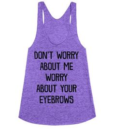 Don't worry about me, worry about your eyebrows. Make sure everyone isn't worry about you, you know their eyebrows are more important. Show off your perfect brows and sass with this shirt. Pin now! Perfect Brows, Look At You, Couture, Funny Shirts, Tee Shirts, Sarcasm, Make Me Smile, I Laughed, No Worries