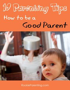 10 Parenting tips on how to be a good parent - be a role model, show your love, be positive, caring, communicative, reflective and informed about scientific findings.