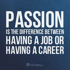 Passion is the difference between having a job or a career.
