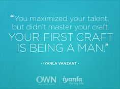 You Maximized Your Talent But Didn't Master Your Craft. Your First Craft Is Being A Man