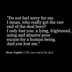 Don't feel sorry for me. I mean, who really got the raw end of the deal here? I only lost you: a lying, frightened, using and abusive poor excuse for a human being. And you lost me.