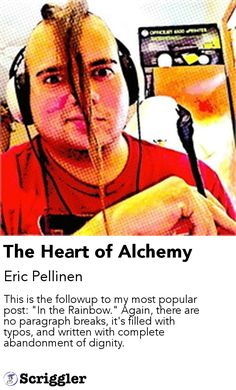 "The Heart of Alchemy by Eric Pellinen https://scriggler.com/detailPost/story/52569 This is the followup to my most popular post: ""In the Rainbow."" Again, there are no paragraph breaks, it's filled with typos, and written with complete abandonment of dignity."