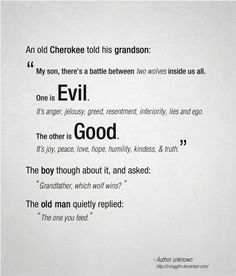 """An old Cherokee told his grandson: """"My son, there's a battle between two wolves inside us all. One is Evil. It is anger, jealousy, greed, resentment, inferiority, lies, ego. The other is Good. It is joy, peace, love, hope, humility, kindness, truth."""" The boy asked: """"Grandfather, which wolf wins?"""" The old man replied: """"The one you feed."""""""