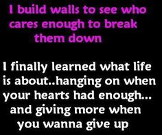 """I build walls to see who cares enough to break them down.  I finally learned what life is about...hanging on when your hearts had enough...and giving more when you wanna give up.""  -  melissaneverson.wordpress.com"