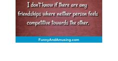 I don't know if there are any friendships where neither person feels competitive towards the other. Funny Friend Memes, Friendship, Feels