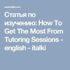 Статья по изучению: How To Get The Most From Tutoring Sessions - english - italki