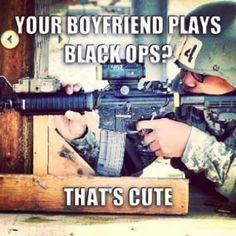 Even though I play black ops!! Love that my husband supports and defends for me!!