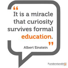 """""""It's a miracle that curiosity survives formal education."""" - Albert Einstein"""