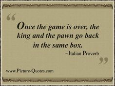 Once the game is over, the king and the pawn go back in the same box ~ Italian Proverb
