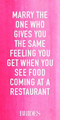 Marry the one who gives you the same feeling you get when you see food coming at a restaurant. ~Love Quote #SoundAdvice