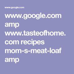 www.google.com amp www.tasteofhome.com recipes mom-s-meat-loaf amp