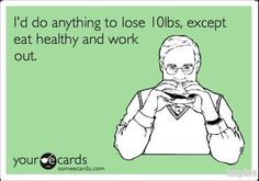 I'd do anything to lose ten pounds except ear healthy or excersize