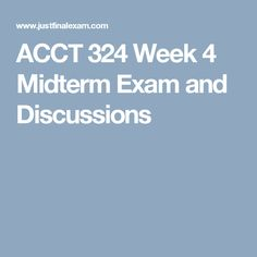 ACCT 324 Week 4 Midterm Exam and Discussions