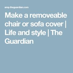 Make a removeable chair or sofa cover | Life and style | The Guardian