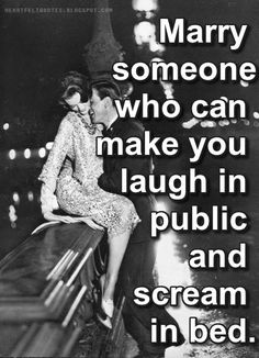 Heartfelt Quotes: Marry someone who can make you laugh in public and scream in bed.